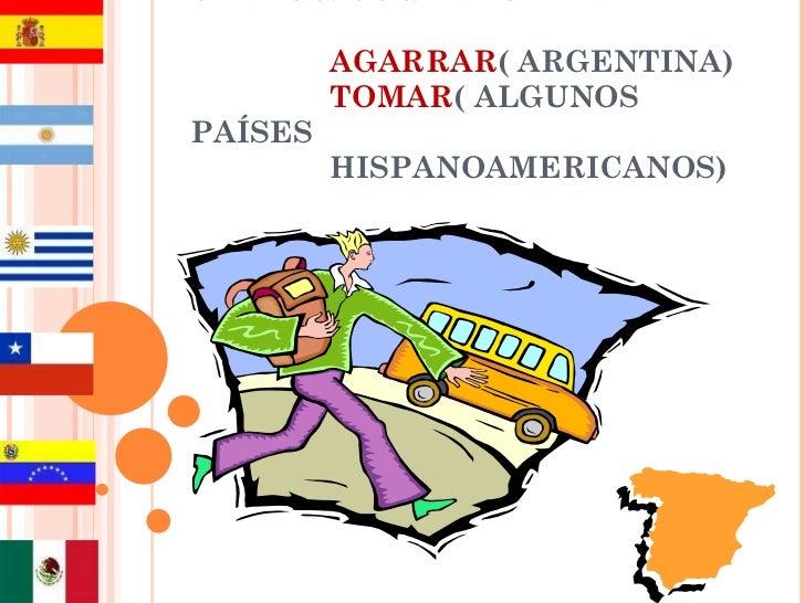 VERBOS: COGER/TOMAR   AGARRAR ( ARGENTINA)   TOMAR ( ALGUNOS PAÍSES   HISPANOAMERICANOS)