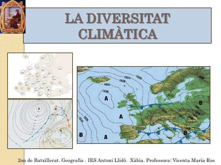 LA DIVERSITAT                     CLIMÀTICA2on de Batxillerat. Geografia . IES Antoni Llidó. Xàbia. Professora: Vicenta Ma...