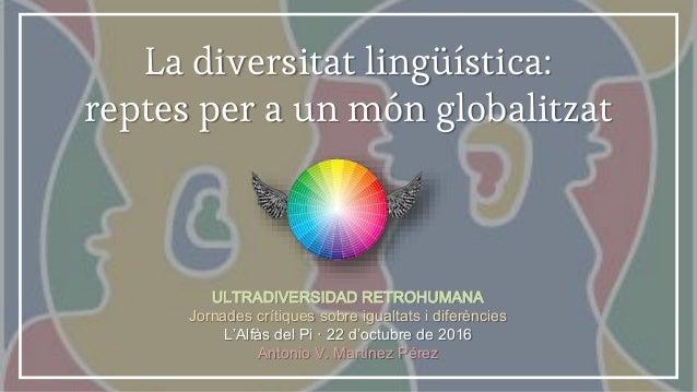 La diversitat lingüística: reptes per a un món globalitzat ULTRADIVERSIDAD RETROHUMANA Jornades crítiques sobre igualtats ...