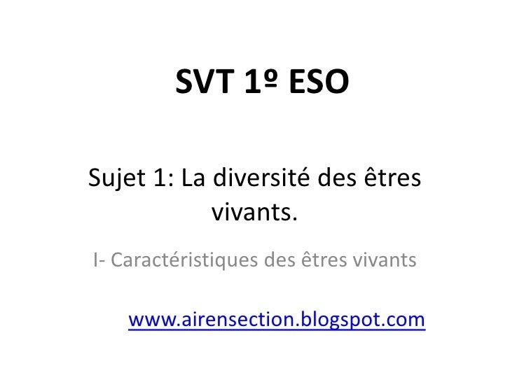 SVT 1º ESOSujet 1: La diversité des êtres            vivants.I- Caractéristiques des êtres vivants    www.airensection.blo...