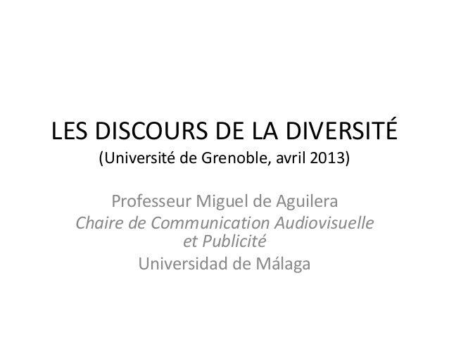 LES DISCOURS DE LA DIVERSITÉ (Université de Grenoble, avril 2013) Professeur Miguel de Aguilera Chaire de Communication Au...