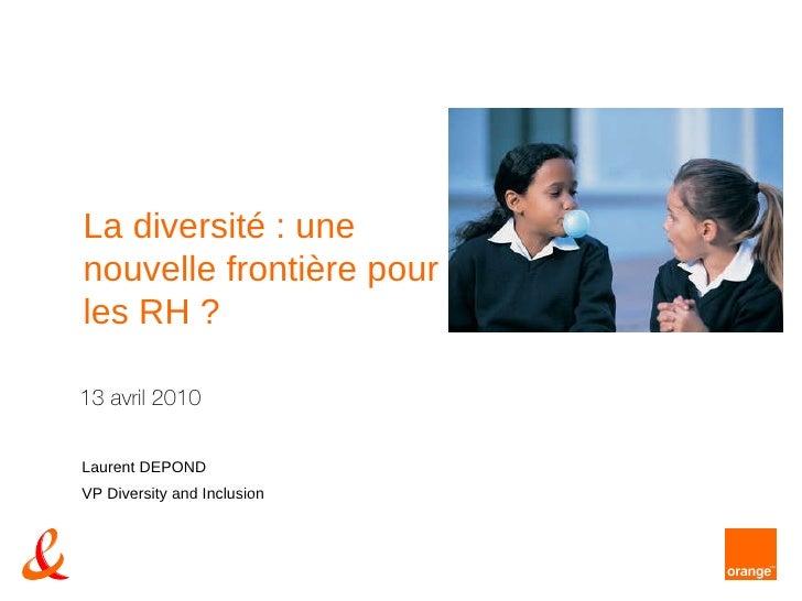 13 avril 2010 Laurent DEPOND VP Diversity and Inclusion La diversité : une nouvelle frontière pour les RH ?