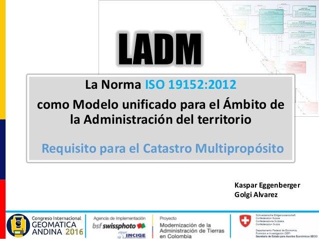 Kaspar Eggenberger Golgi Alvarez La Norma ISO 19152:2012 como Modelo unificado para el Ámbito de la Administración del ter...