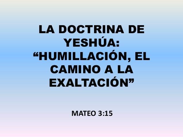 """LA DOCTRINA DE YESHÚA: """"HUMILLACIÓN, EL CAMINO A LA EXALTACIÓN"""" MATEO 3:15"""