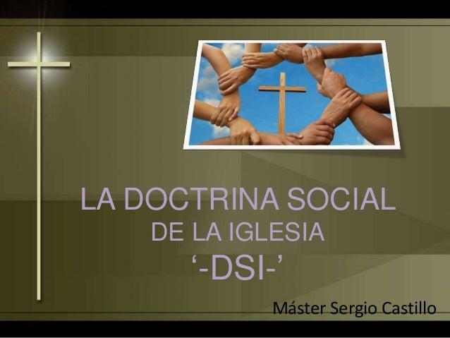 LA DOCTRINA SOCIAL DE LA IGLESIA '-DSI-' Máster Sergio Castillo