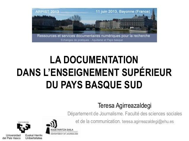 LA DOCUMENTATIONDANS L'ENSEIGNEMENT SUPÉRIEURDU PAYS BASQUE SUDTeresa AgirreazaldegiDépartement de Journalisme. Faculté de...