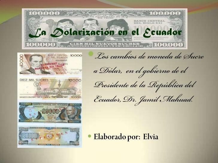 La Dolarización en el Ecuador<br />Los cambios de moneda de Sucre a Dólar,  en el gobierno de el Presidente de la Repúblic...
