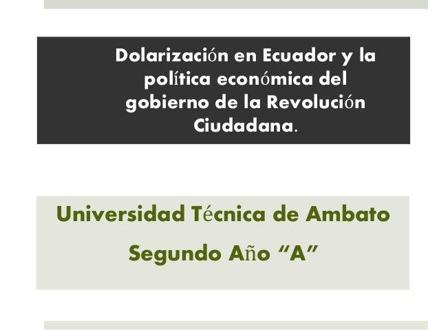 Dolarización en Ecuador y la política económica del gobierno de la Revolución Ciudadana. Universidad Técnica de Ambato Seg...