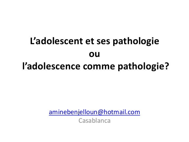 L'adolescent et ses pathologie                 oul'adolescence comme pathologie?     aminebenjelloun@hotmail.com          ...