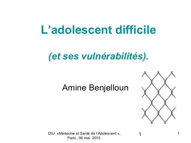 L'adolescent difficile (et ses vulnérabilités).         Amine Benjelloun DIU «Médecine et Santé de l'Adolescent »,   1   1...