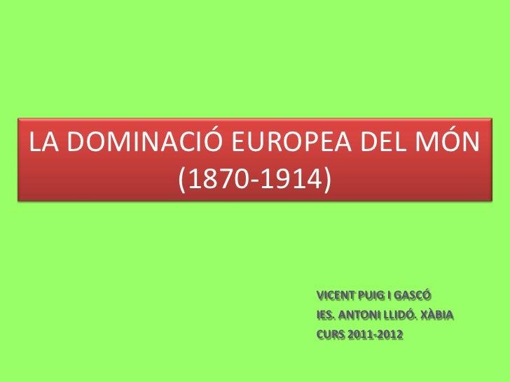 LA DOMINACIÓ EUROPEA DEL MÓN         (1870-1914)                 VICENT PUIG I GASCÓ                 IES. ANTONI LLIDÓ. XÀ...