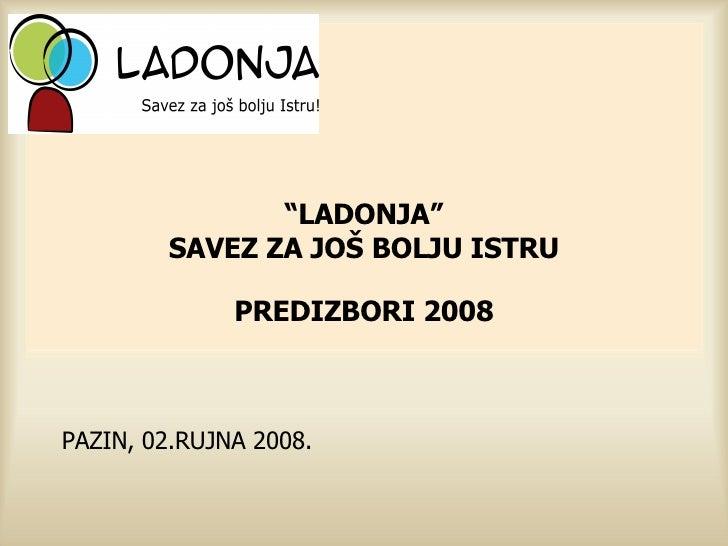 """"""" LADONJA"""" SAVEZ ZA JOŠ BOLJU ISTRU PREDIZBORI 2008 <ul><li>PAZIN, 02.RUJNA 2008. </li></ul>"""