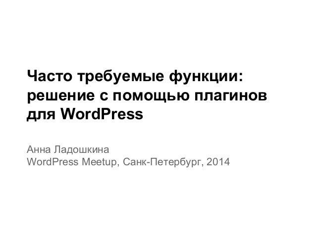 Часто требуемые функции: решение с помощью плагинов для WordPress Анна Ладошкина WordPress Meetup, Санк-Петербург, 2014