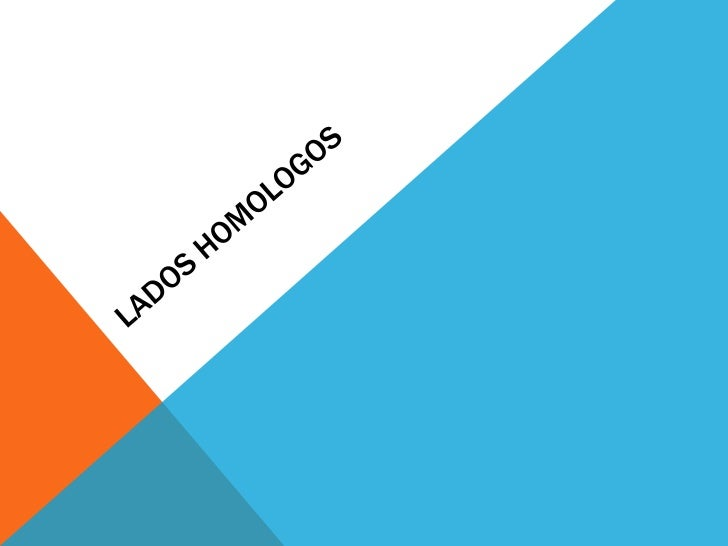 LOS LADOS HOMOLOGOS SON:pues se dicen ángulos homólogos aquellos que son iguales y lados homólogos los opuestos a los ángu...