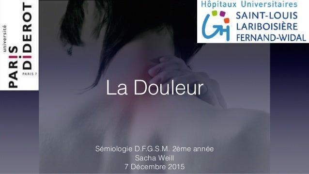 La Douleur Sémiologie D.F.G.S.M. 2ème année Sacha Weill 7 Décembre 2015