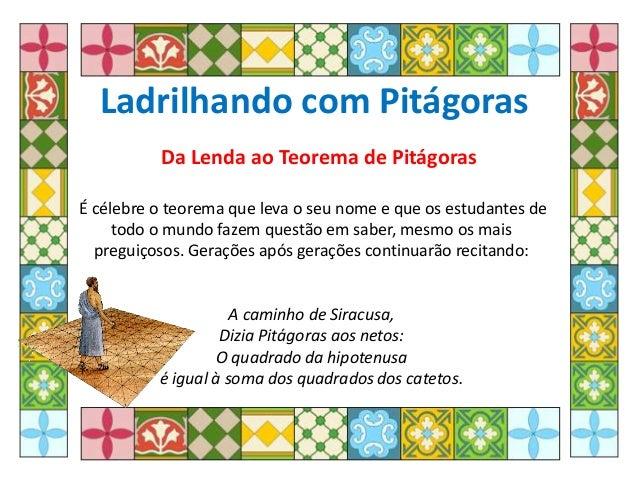 Ladrilhando com Pitágoras Da Lenda ao Teorema de Pitágoras É célebre o teorema que leva o seu nome e que os estudantes de ...