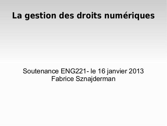 La gestion des droits numériques Soutenance ENG221- le 16 janvier 2013 Fabrice Sznajderman