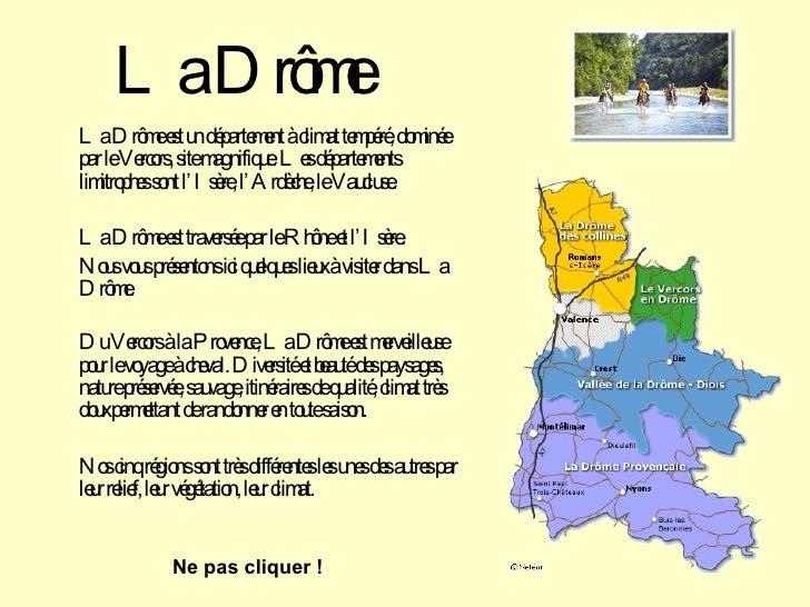 La Drôme <ul><li>La Drôme est un département à climat tempéré, dominée par le Vercors, site magnifique. Les départements l...