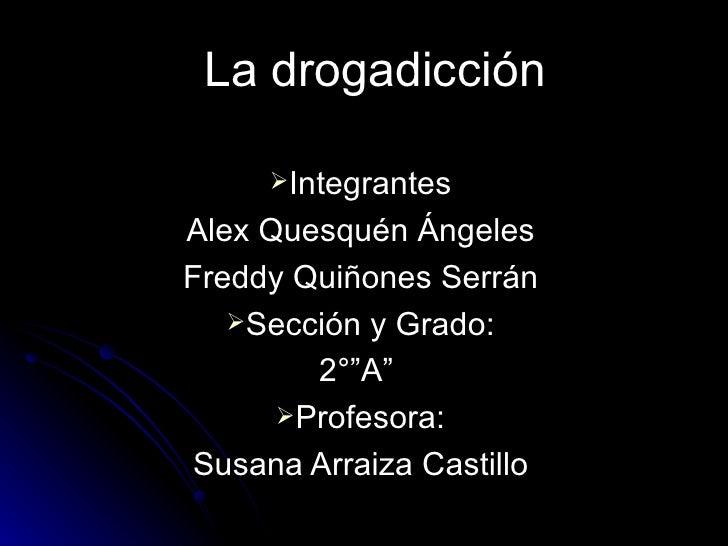 La drogadicción <ul><li>Integrantes </li></ul><ul><li>Alex Quesquén Ángeles </li></ul><ul><li>Freddy Quiñones Serrán </li>...