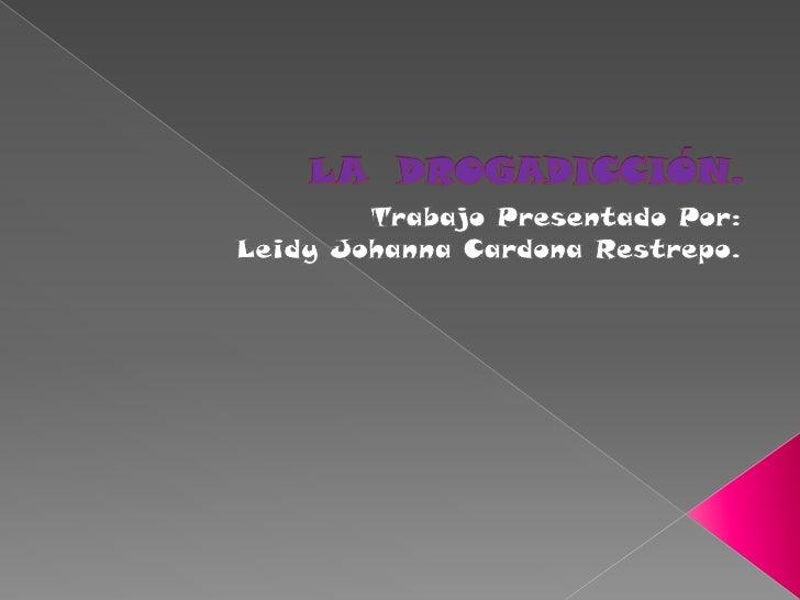 LA  DROGADICCIÓN.<br />Trabajo Presentado Por:<br />Leidy Johanna Cardona Restrepo.<br />