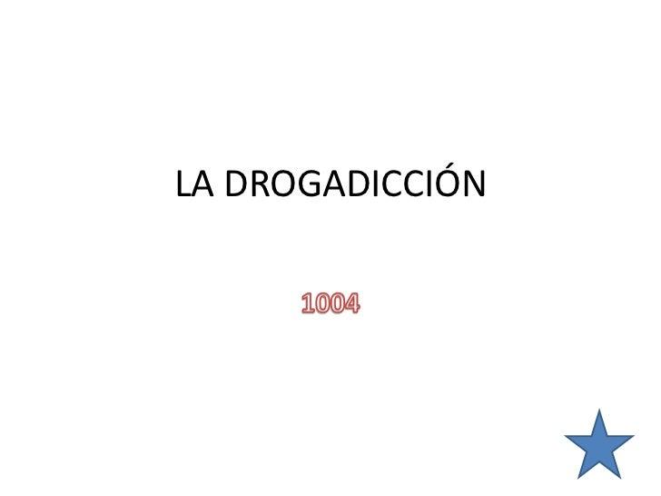 LA DROGADICCIÓN<br />1004<br />