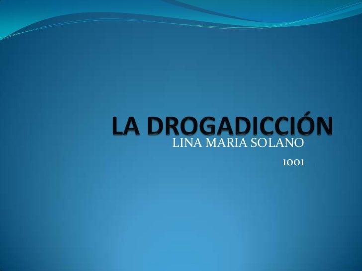 LA DROGADICCIÓN<br />LINA MARIA SOLANO<br />1001<br />