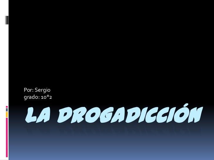 Por: Sergiogrado: 10°2LA DROGADICCIÓN