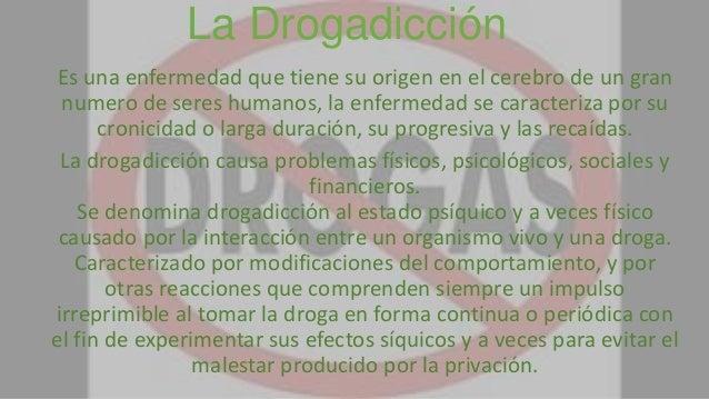 La Drogadicción Es una enfermedad que tiene su origen en el cerebro de un gran numero de seres humanos, la enfermedad se c...