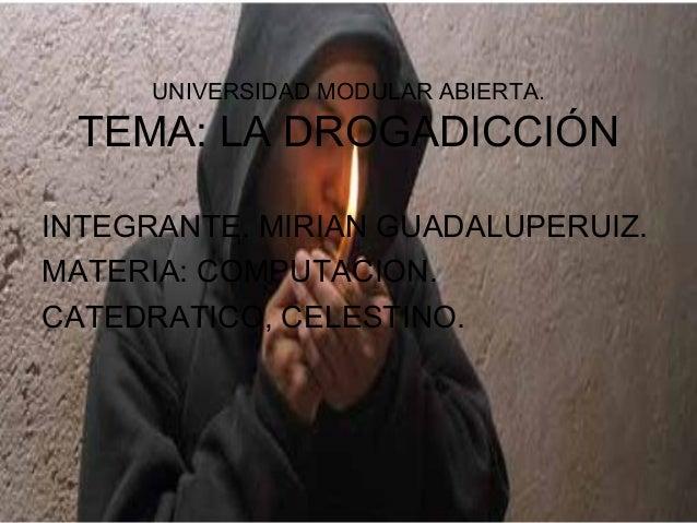 UNIVERSIDAD MODULAR ABIERTA. TEMA: LA DROGADICCIÓN INTEGRANTE. MIRIAN GUADALUPERUIZ. MATERIA: COMPUTACION. CATEDRATICO, CE...