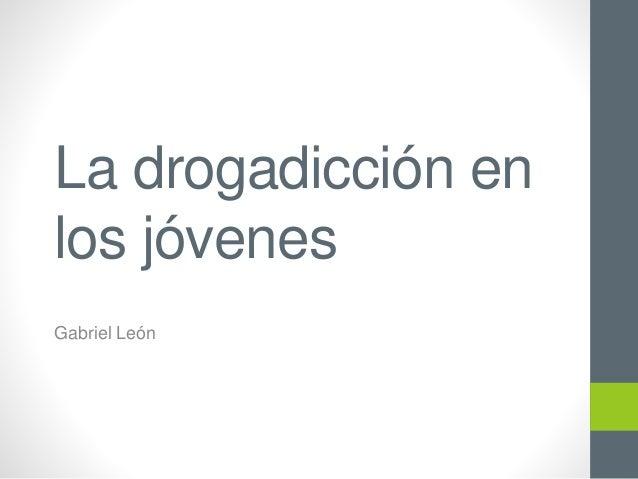 La drogadicción en los jóvenes Gabriel León