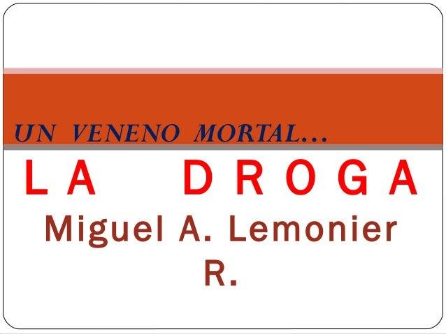 UN VENENO MORTAL…L A      D R O G A Miguel A. Lemonier         R.