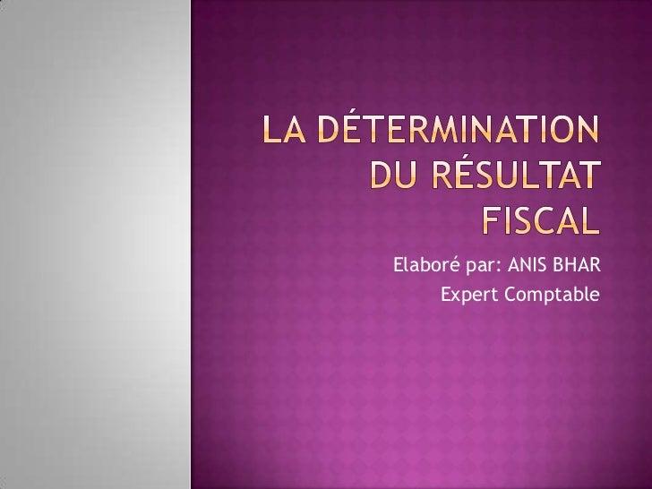 La Détermination du résultat fiscal<br />Elaboré par: ANIS BHAR<br />Expert Comptable<br />