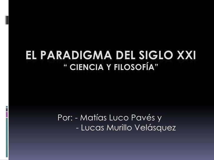 """El Paradigma del Siglo XXI"""" Ciencia y filosofía""""<br />Por: - Matías Luco Pavés y <br />        - Lucas Murillo Velásquez<b..."""