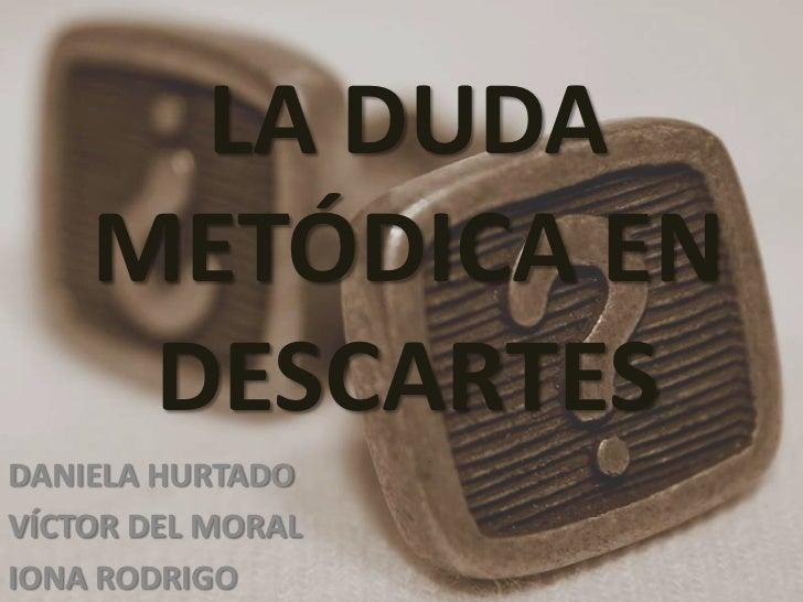 LA DUDA    METÓDICA EN     DESCARTESDANIELA HURTADOVÍCTOR DEL MORALIONA RODRIGO