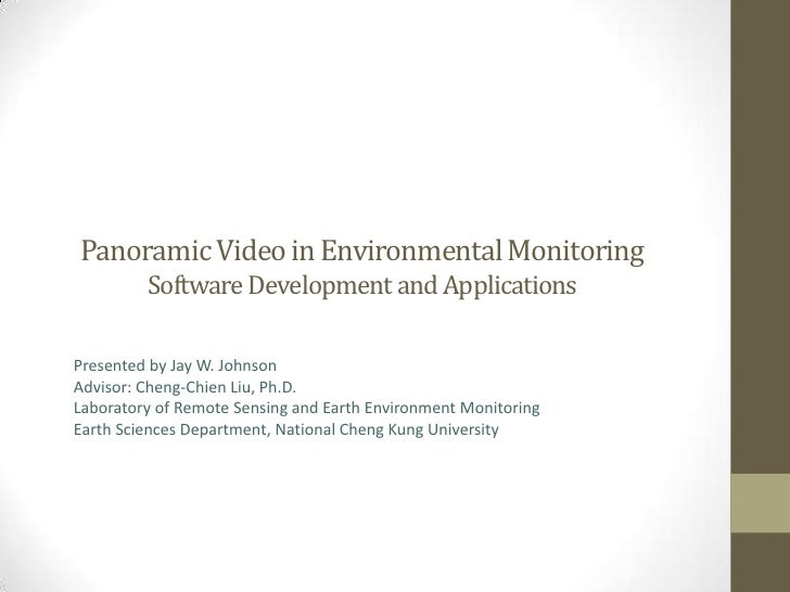 Panoramic Video in Environmental Monitoring         Software Development and ApplicationsPresented by Jay W. JohnsonAdviso...