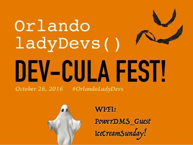 Orlando ladyDevs() DEV-CULA FEST! WIFI: PowerDMS_Guest IceCreamSunday! October 26, 2016 #OrlandoLadyDevs