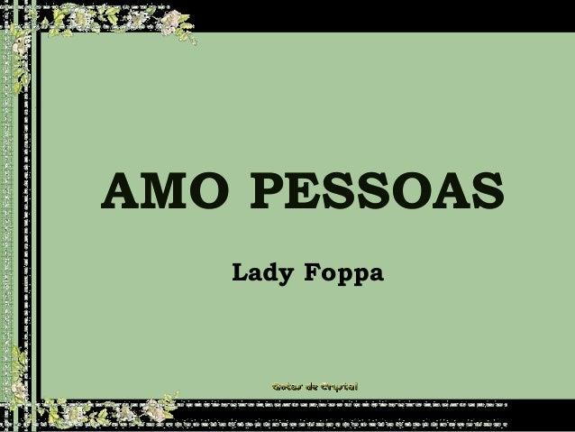 AMO PESSOASAMO PESSOASAMO PESSOAS Lady FoppaLady Foppa