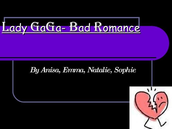 Lady GaGa- Bad Romance      By Anisa, Emma, Natalie,              Sophie