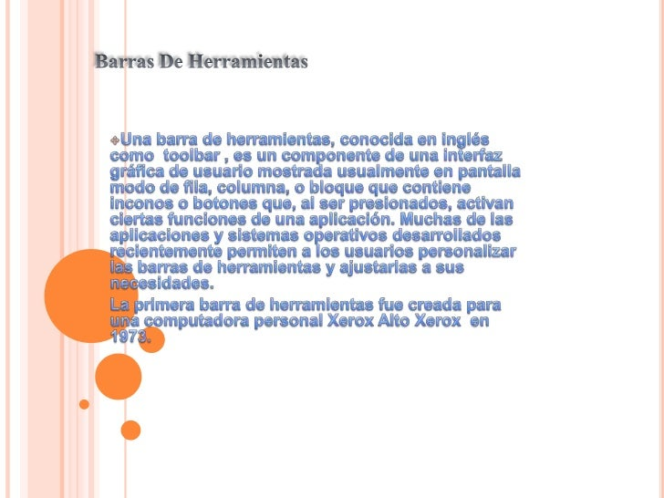 Barras De Herramientas<br /><ul><li>Una barra de herramientas, conocida en inglés como  toolbar , es un componente de una ...