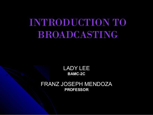 INTRODUCTION TO  BROADCASTING       LADY LEE        BAMC-2C FRANZ JOSEPH MENDOZA       PROFESSOR