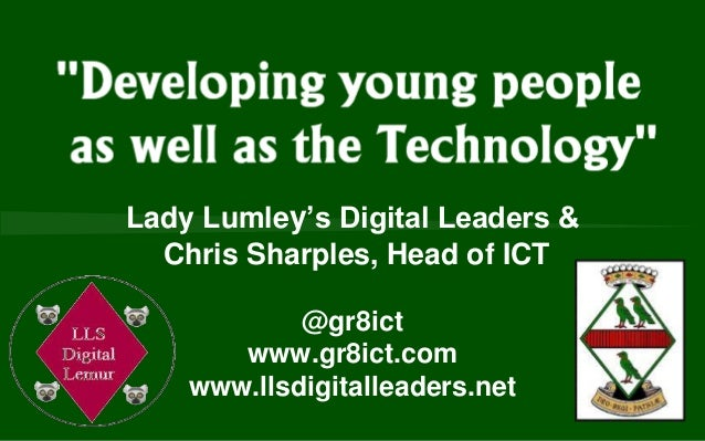 Lady Lumley's Digital Leaders & Chris Sharples, Head of ICT @gr8ict www.gr8ict.com www.llsdigitalleaders.net