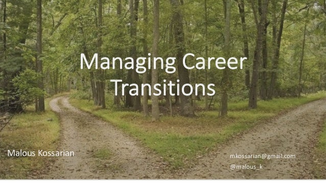 Managing Career Transitions Malous Kossarian mkossarian@gmail.com @malous_k