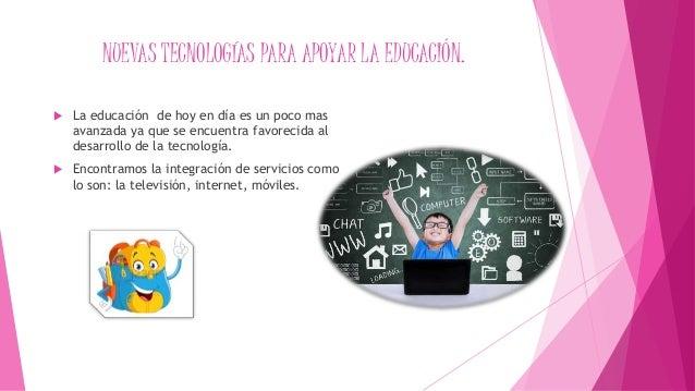 NUEVAS TECNOLOGÍAS PARA APOYAR LA EDUCACIÓN.  La educación de hoy en día es un poco mas avanzada ya que se encuentra favo...