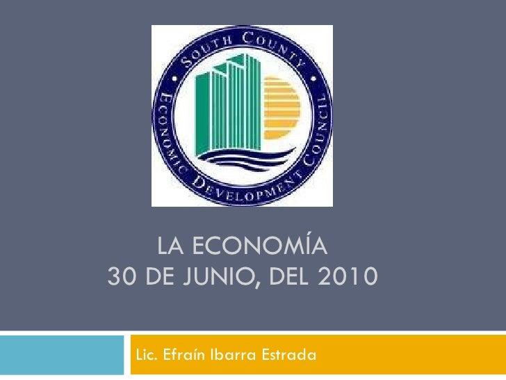 LA  ECONOMÍA 30 DE JUNIO, DEL 2010 Lic. Efraín Ibarra Estrada