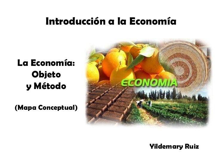 Introducción a la Economía<br />La Economía:<br />Objeto<br />y Método<br />(Mapa Conceptual)<br />Yildemary Ruiz<br />