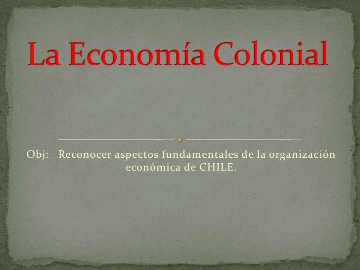 Obj:_ Reconocer aspectos fundamentales de la organización                  económica de CHILE.