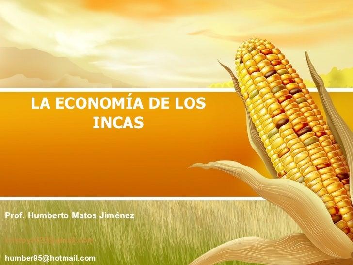 LA ECONOMÍA DE LOS INCAS [email_address] [email_address] Prof. Humberto Matos Jiménez