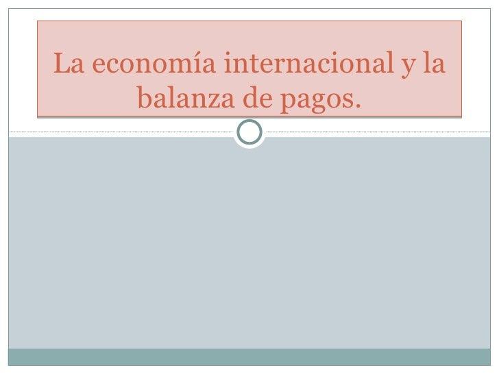 La economía internacional y la balanza de pagos.