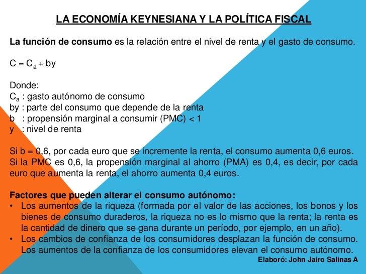 LA ECONOMÍA KEYNESIANA Y LA POLÍTICA FISCALLa función de consumo es la relación entre el nivel de renta y el gasto de cons...