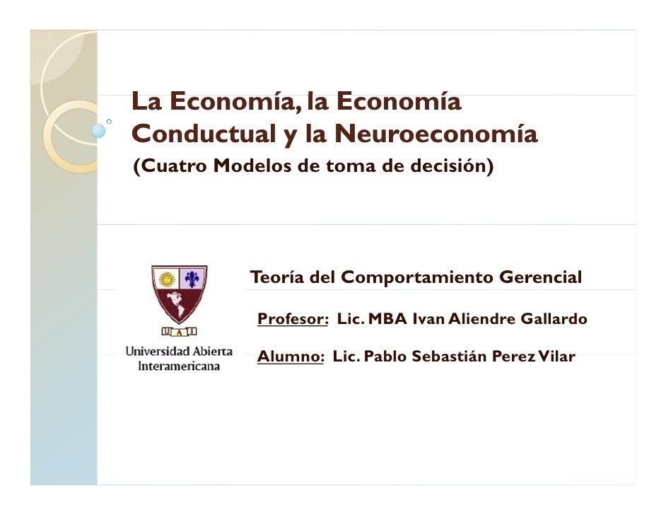 La E L Economía, la Economía           í l E        í Conductual y la Neuroeconomía (Cuatro Modelos d t (C t M d l de toma...